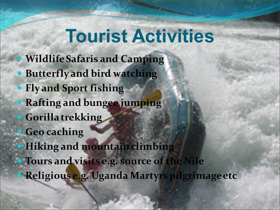 Tourist Activities Wildlife Safaris and Camping Butterfly and bird watching Fly and Sport fishing Rafting and bungee jumping Gorilla trekking Geo cach