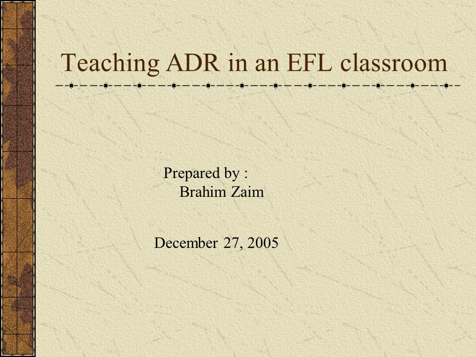Teaching ADR in an EFL classroom Prepared by : Brahim Zaim December 27, 2005