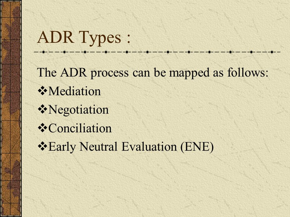ADR Types : The ADR process can be mapped as follows:  Mediation  Negotiation  Conciliation  Early Neutral Evaluation (ENE)