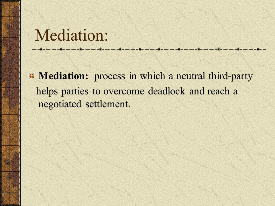 Mediation: Mediation: process in which a neutral third-party helps parties to overcome deadlock and reach a negotiated settlement.