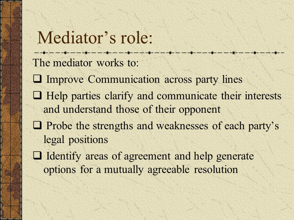 Mediator's role: The mediator works to:  Improve Communication across party lines  Help parties clarify and communicate their interests and understand those of their opponent  Probe the strengths and weaknesses of each party's legal positions  Identify areas of agreement and help generate options for a mutually agreeable resolution