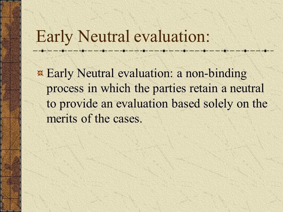 Early Neutral evaluation: Early Neutral evaluation: a non-binding process in which the parties retain a neutral to provide an evaluation based solely on the merits of the cases.