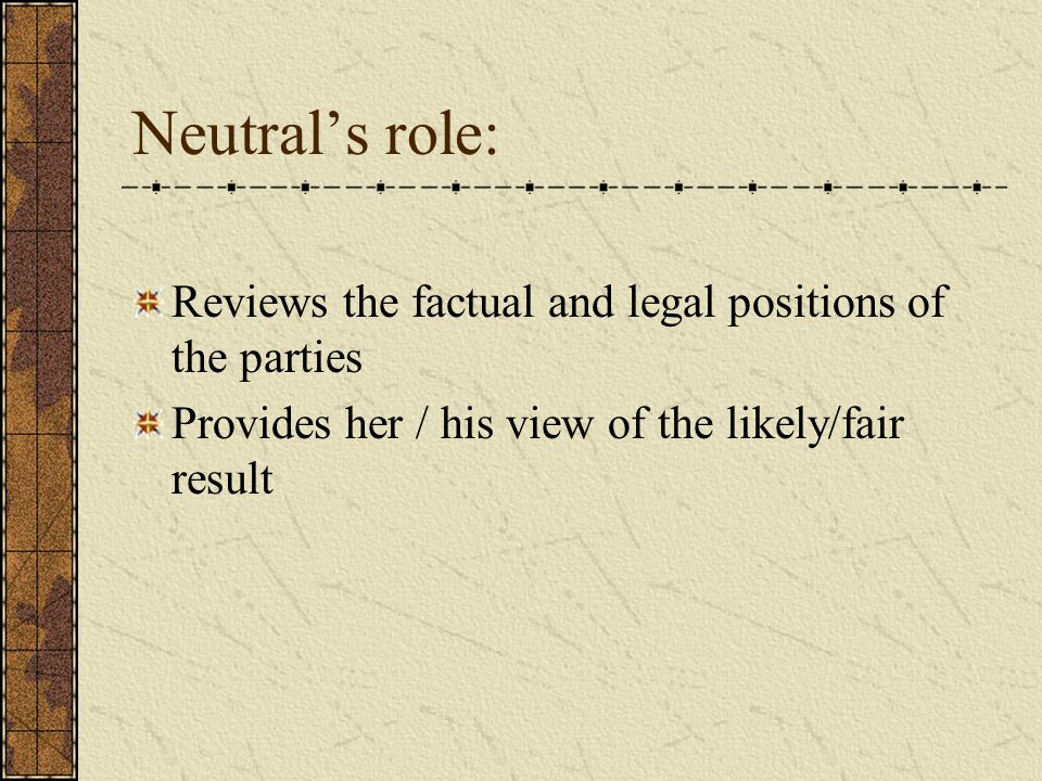 Neutral's role: Reviews the factual and legal positions of the parties Provides her / his view of the likely/fair result