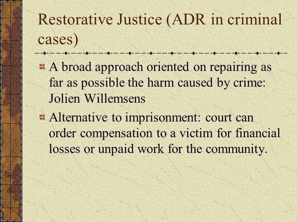 Restorative Justice (ADR in criminal cases) A broad approach oriented on repairing as far as possible the harm caused by crime: Jolien Willemsens Alternative to imprisonment: court can order compensation to a victim for financial losses or unpaid work for the community.