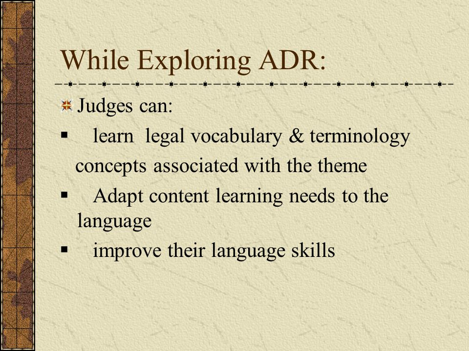 While Exploring ADR: Judges can:  learn legal vocabulary & terminology concepts associated with the theme  Adapt content learning needs to the language  improve their language skills