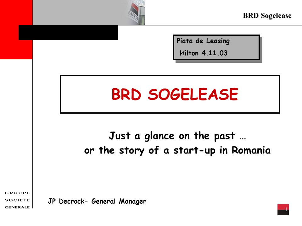 BRD Sogelease 1 BRD SOGELEASE Just a glance on the past … or the story of a start-up in Romania JP Decrock- General Manager Piata de Leasing Hilton 4.11.03 Piata de Leasing Hilton 4.11.03