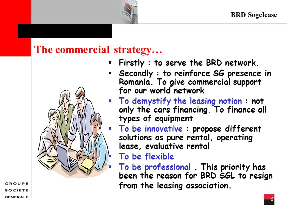 BRD Sogelease 16 The commercial strategy…  Firstly : to serve the BRD network.
