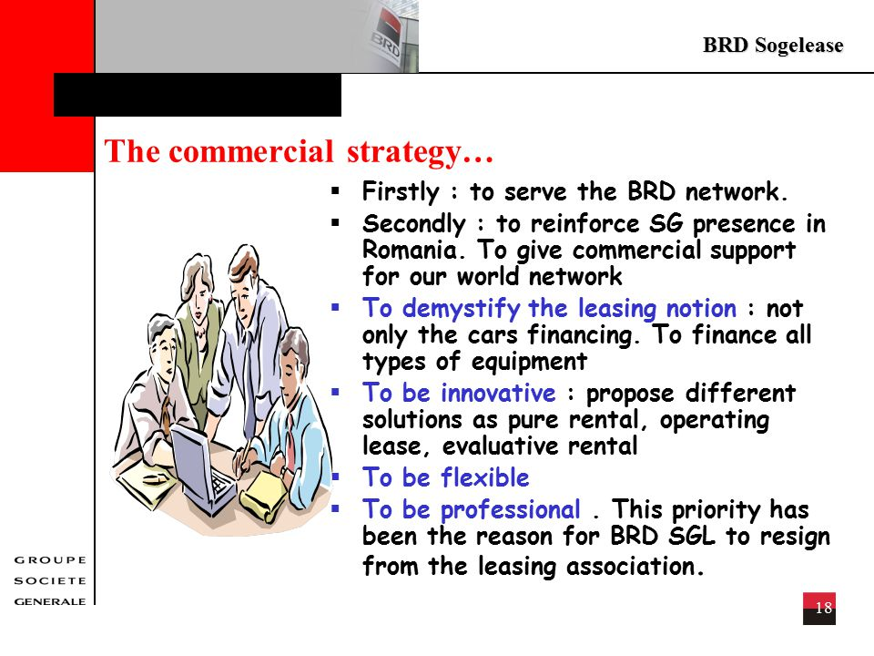 BRD Sogelease 18 The commercial strategy…  Firstly : to serve the BRD network.