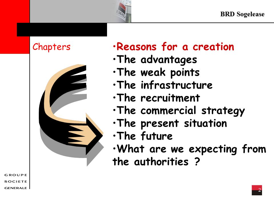 BRD Sogelease 2 Chapters Reasons for a creation The advantages The weak points The infrastructure The recruitment The commercial strategy The present situation The future What are we expecting from the authorities