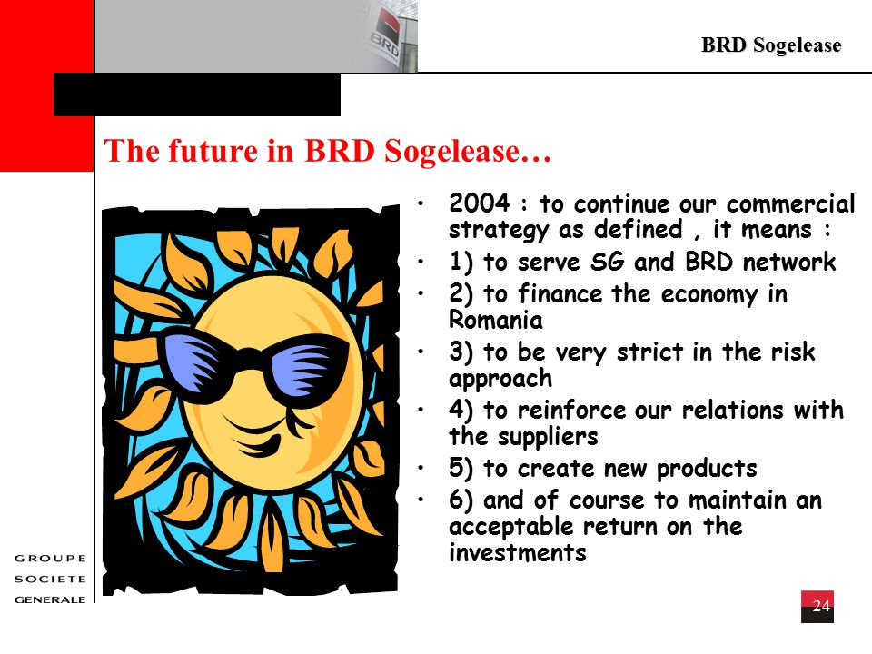 BRD Sogelease 24 The future in BRD Sogelease… 2004 : to continue our commercial strategy as defined, it means : 1) to serve SG and BRD network 2) to finance the economy in Romania 3) to be very strict in the risk approach 4) to reinforce our relations with the suppliers 5) to create new products 6) and of course to maintain an acceptable return on the investments