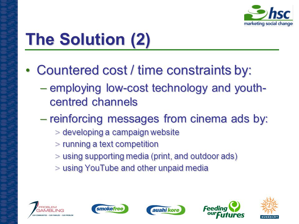 The Solution (2) Countered cost / time constraints by: Countered cost / time constraints by: –employing low-cost technology and youth- centred channels –reinforcing messages from cinema ads by: > developing a campaign website > running a text competition > using supporting media (print, and outdoor ads) > using YouTube and other unpaid media