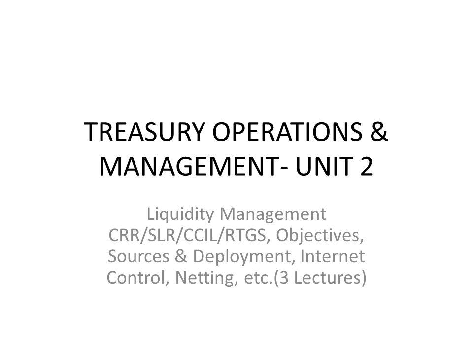 TREASURY OPERATIONS & MANAGEMENT- UNIT 2 Liquidity Management CRR/SLR/CCIL/RTGS, Objectives, Sources & Deployment, Internet Control, Netting, etc.(3 L