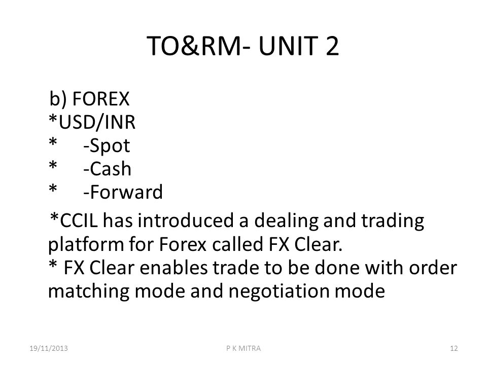 TO&RM- UNIT 2 b) FOREX *USD/INR * -Spot * -Cash * -Forward *CCIL has introduced a dealing and trading platform for Forex called FX Clear. * FX Clear e