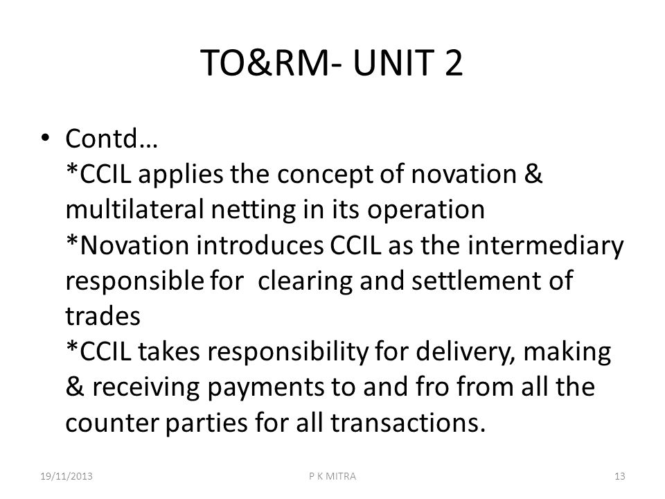 TO&RM- UNIT 2 Contd… *CCIL applies the concept of novation & multilateral netting in its operation *Novation introduces CCIL as the intermediary respo