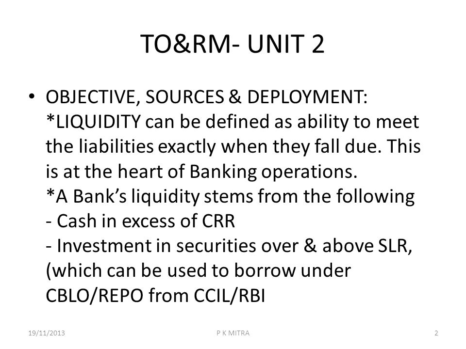 TO&RM- UNIT 2 OBJECTIVE, SOURCES & DEPLOYMENT: *LIQUIDITY can be defined as ability to meet the liabilities exactly when they fall due. This is at the