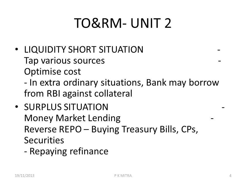 TO&RM- UNIT 2 LIQUIDITY SHORT SITUATION - Tap various sources - Optimise cost - In extra ordinary situations, Bank may borrow from RBI against collate