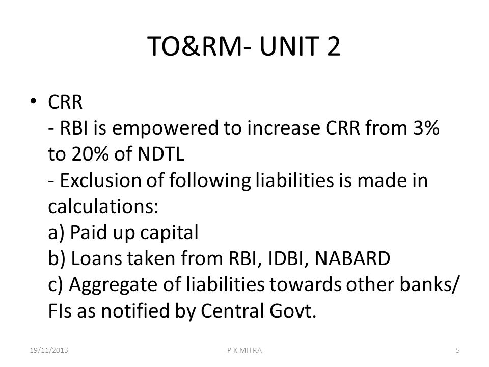 TO&RM- UNIT 2 CRR - RBI is empowered to increase CRR from 3% to 20% of NDTL - Exclusion of following liabilities is made in calculations: a) Paid up c