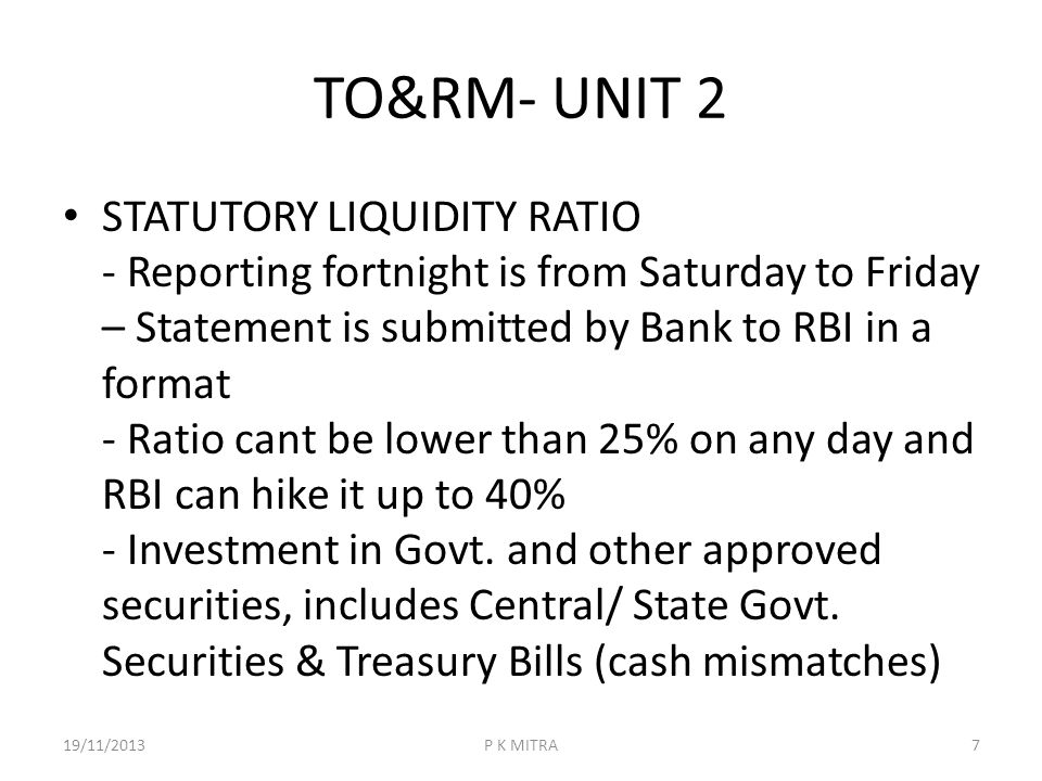 TO&RM- UNIT 2 STATUTORY LIQUIDITY RATIO - Reporting fortnight is from Saturday to Friday – Statement is submitted by Bank to RBI in a format - Ratio c