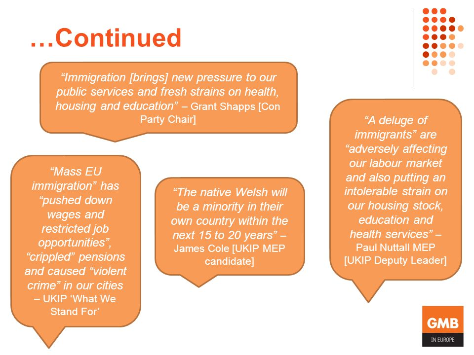 …Continued Mass EU immigration has pushed down wages and restricted job opportunities , crippled pensions and caused violent crime in our cities – UKIP 'What We Stand For' A deluge of immigrants are adversely affecting our labour market and also putting an intolerable strain on our housing stock, education and health services – Paul Nuttall MEP [UKIP Deputy Leader] The native Welsh will be a minority in their own country within the next 15 to 20 years – James Cole [UKIP MEP candidate] Immigration [brings] new pressure to our public services and fresh strains on health, housing and education – Grant Shapps [Con Party Chair]