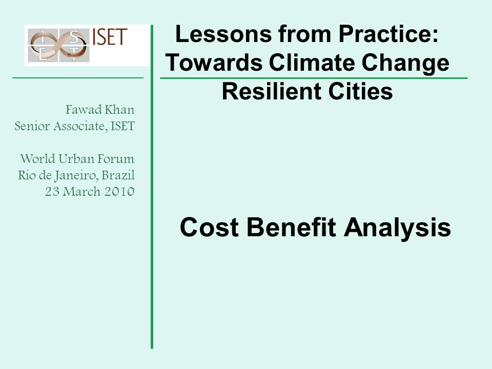 Cost Benefit Analysis Lessons from Practice: Towards Climate Change Resilient Cities Fawad Khan Senior Associate, ISET World Urban Forum Rio de Janeir