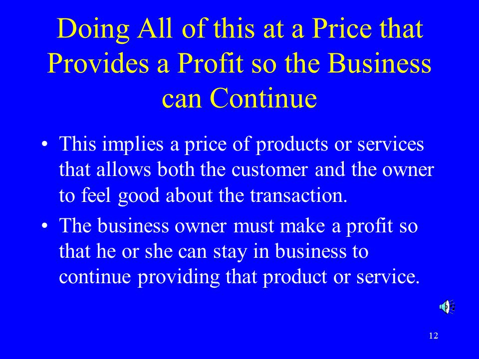 12 Doing All of this at a Price that Provides a Profit so the Business can Continue This implies a price of products or services that allows both the customer and the owner to feel good about the transaction.