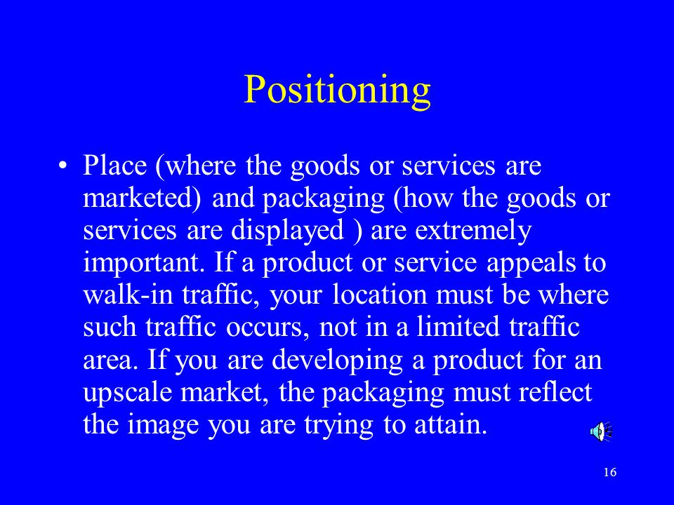 16 Positioning Place (where the goods or services are marketed) and packaging (how the goods or services are displayed ) are extremely important.