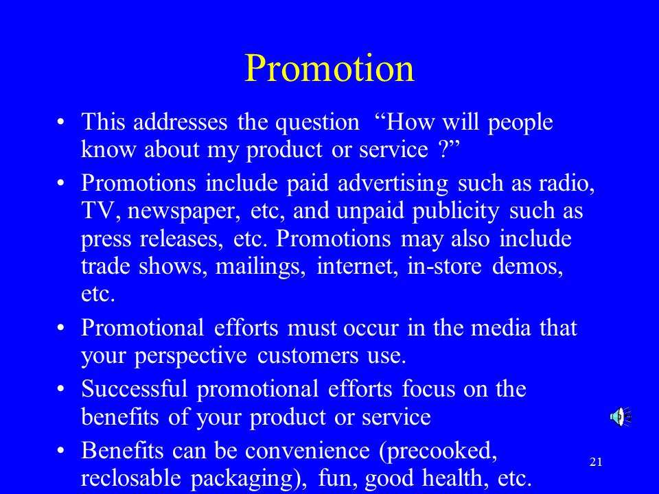 21 Promotion This addresses the question How will people know about my product or service Promotions include paid advertising such as radio, TV, newspaper, etc, and unpaid publicity such as press releases, etc.