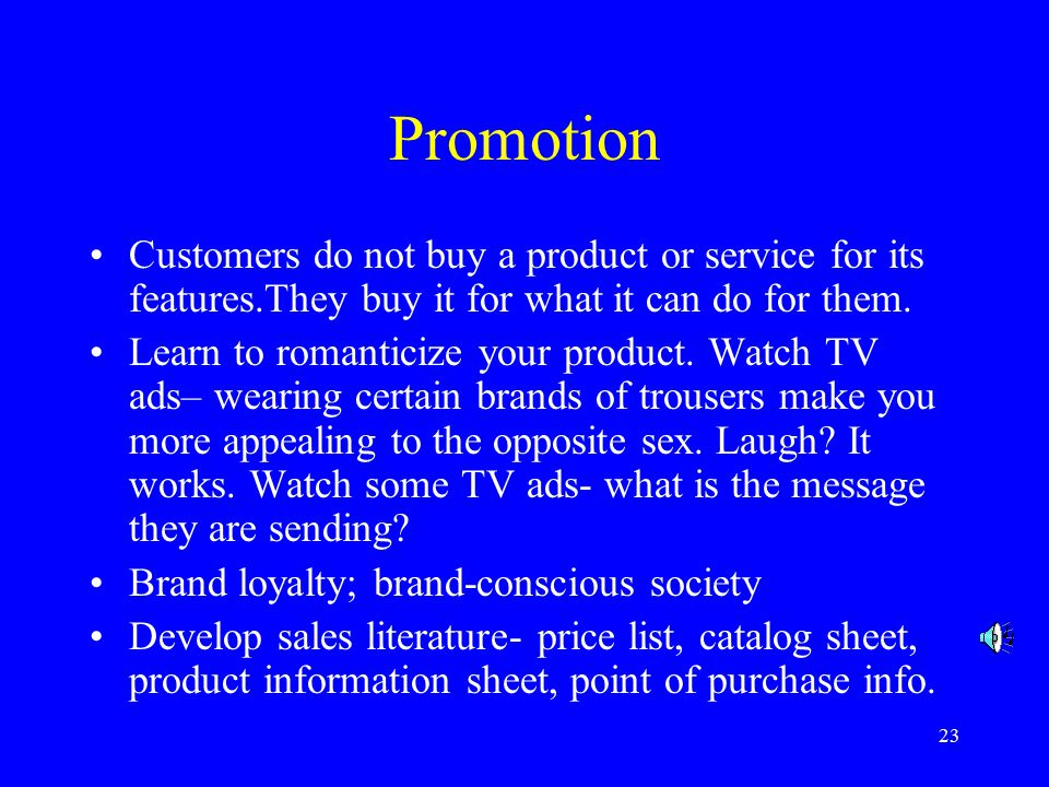 23 Promotion Customers do not buy a product or service for its features.They buy it for what it can do for them.