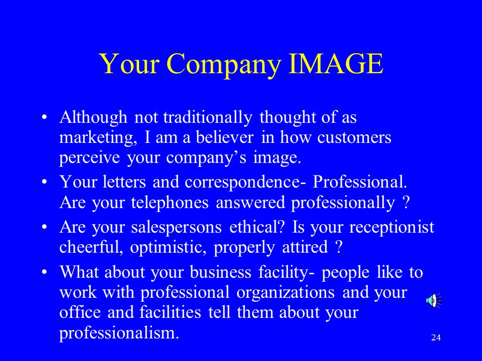 24 Your Company IMAGE Although not traditionally thought of as marketing, I am a believer in how customers perceive your company's image.