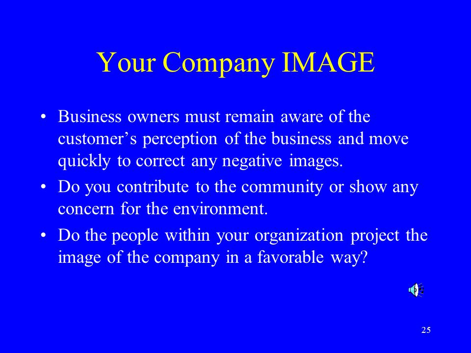 25 Your Company IMAGE Business owners must remain aware of the customer's perception of the business and move quickly to correct any negative images.