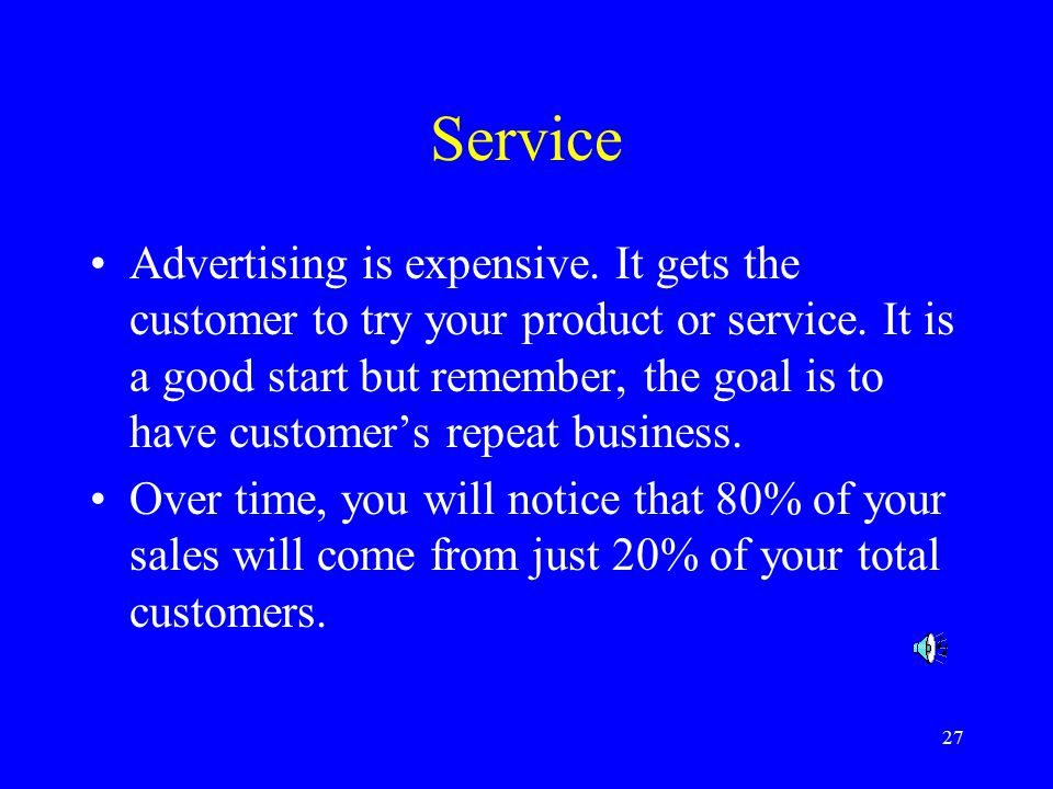 27 Service Advertising is expensive. It gets the customer to try your product or service.