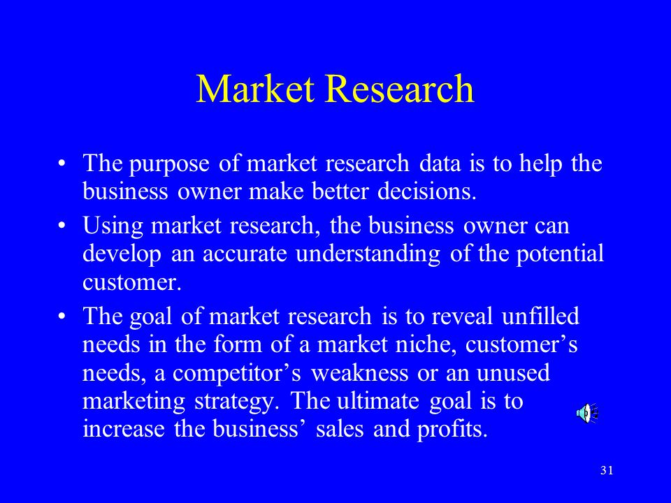 31 Market Research The purpose of market research data is to help the business owner make better decisions.