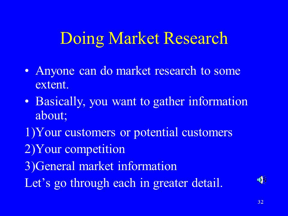 32 Doing Market Research Anyone can do market research to some extent.
