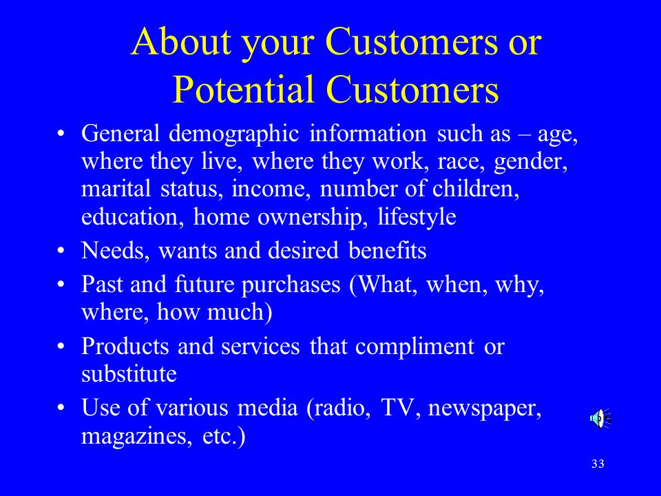 33 About your Customers or Potential Customers General demographic information such as – age, where they live, where they work, race, gender, marital status, income, number of children, education, home ownership, lifestyle Needs, wants and desired benefits Past and future purchases (What, when, why, where, how much) Products and services that compliment or substitute Use of various media (radio, TV, newspaper, magazines, etc.)