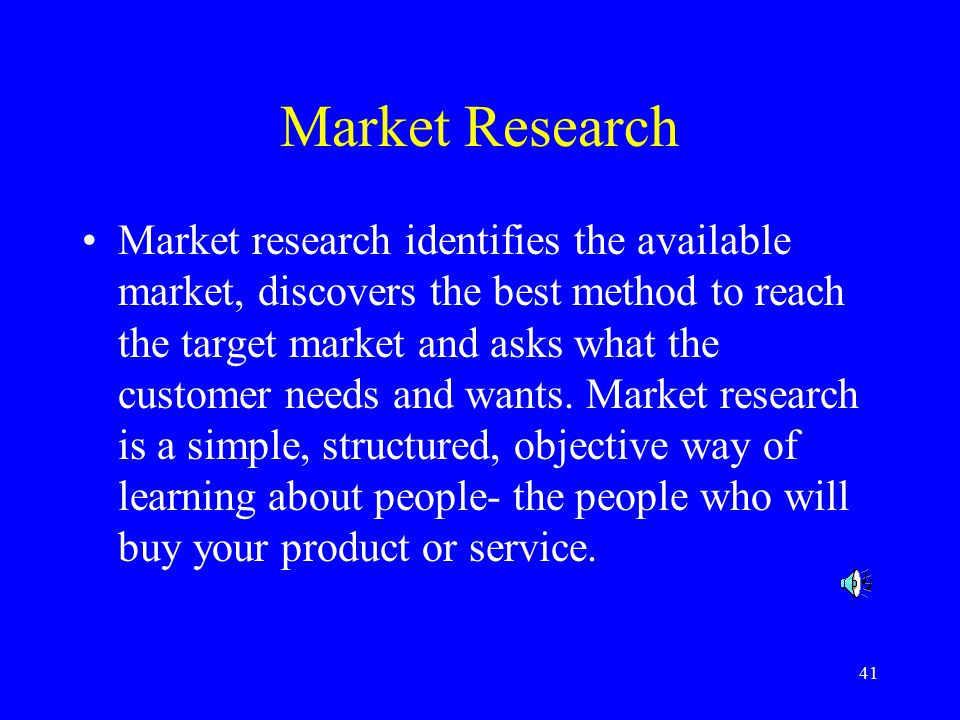 41 Market Research Market research identifies the available market, discovers the best method to reach the target market and asks what the customer needs and wants.