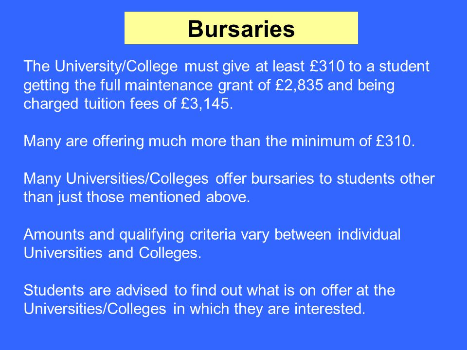 Bursaries The University/College must give at least £310 to a student getting the full maintenance grant of £2,835 and being charged tuition fees of £3,145.