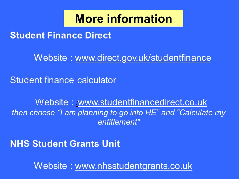More information Student Finance Direct Website : www.direct.gov.uk/studentfinance Student finance calculator Website : / www.studentfinancedirect.co.uk then choose I am planning to go into HE and Calculate my entitlement NHS Student Grants Unit Website : www.nhsstudentgrants.co.uk