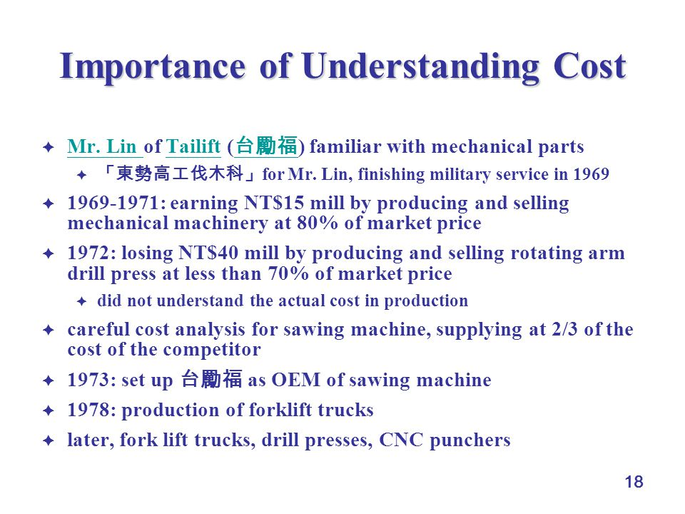 18 Importance of Understanding Cost  Mr. Lin of Tailift ( 台勵福 ) familiar with mechanical parts Mr.