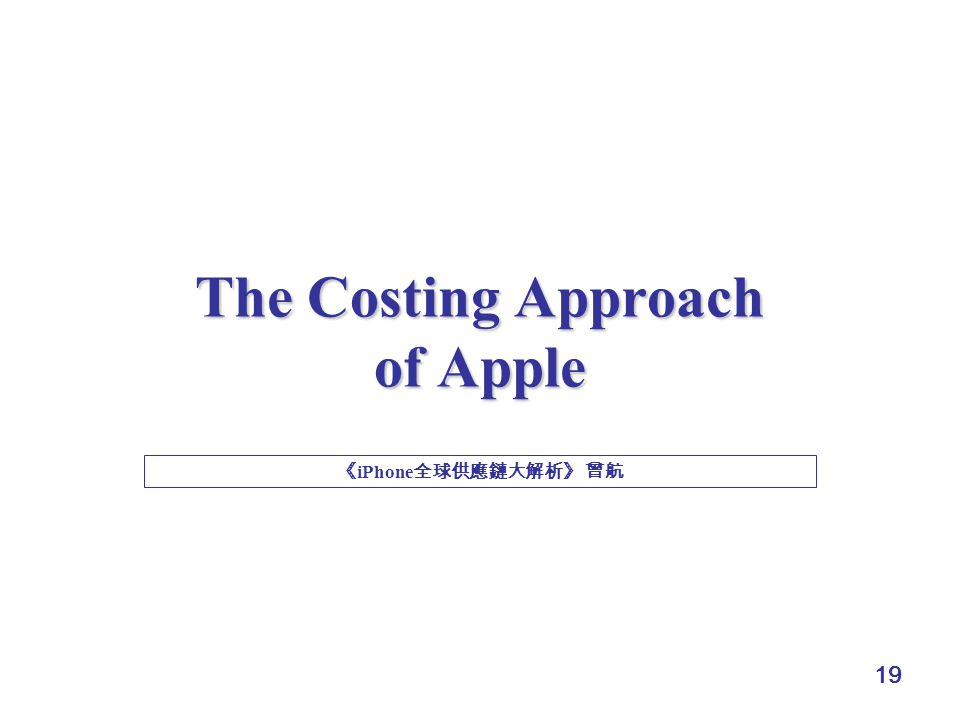 19 The Costing Approach of Apple 《 iPhone 全球供應鏈大解析》 曾航