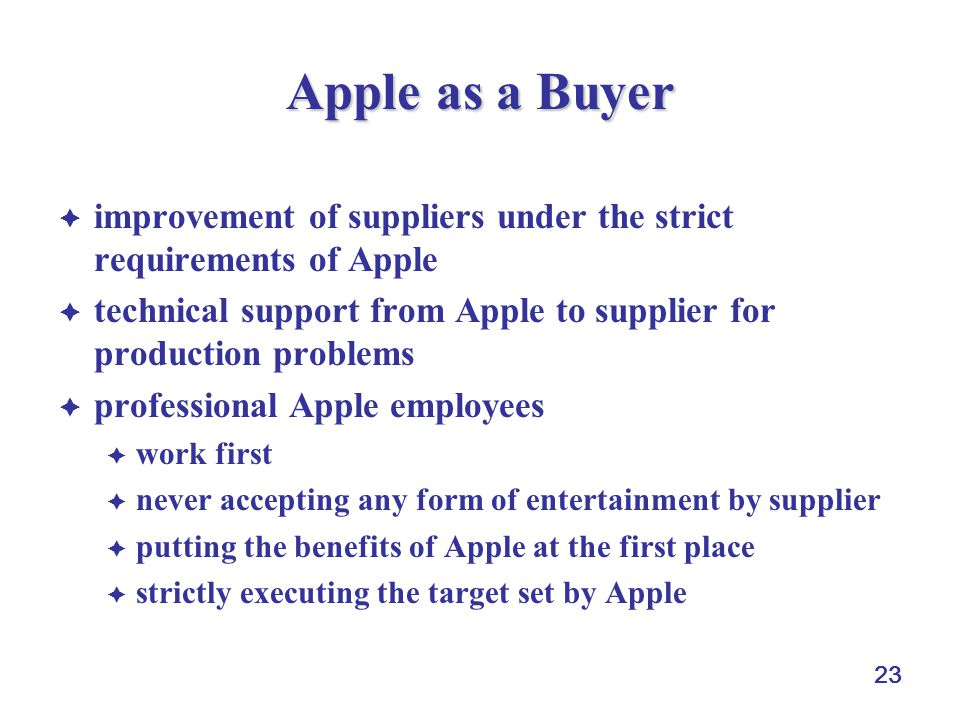 23 Apple as a Buyer  improvement of suppliers under the strict requirements of Apple  technical support from Apple to supplier for production problems  professional Apple employees  work first  never accepting any form of entertainment by supplier  putting the benefits of Apple at the first place  strictly executing the target set by Apple
