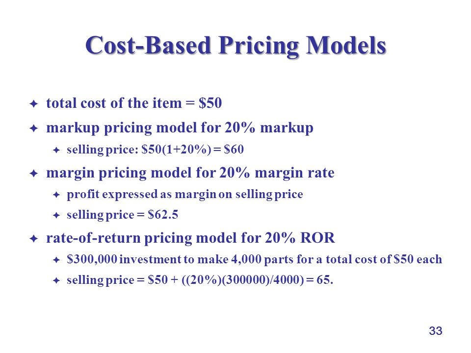33 Cost-Based Pricing Models  total cost of the item = $50  markup pricing model for 20% markup  selling price: $50(1+20%) = $60  margin pricing model for 20% margin rate  profit expressed as margin on selling price  selling price = $62.5  rate-of-return pricing model for 20% ROR  $300,000 investment to make 4,000 parts for a total cost of $50 each  selling price = $50 + ((20%)(300000)/4000) = 65.