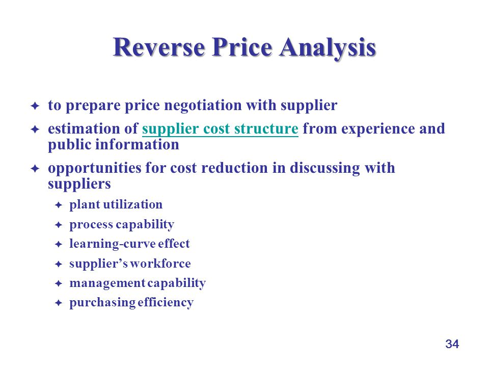 34 Reverse Price Analysis  to prepare price negotiation with supplier  estimation of supplier cost structure from experience and public informationsupplier cost structure  opportunities for cost reduction in discussing with suppliers  plant utilization  process capability  learning-curve effect  supplier's workforce  management capability  purchasing efficiency