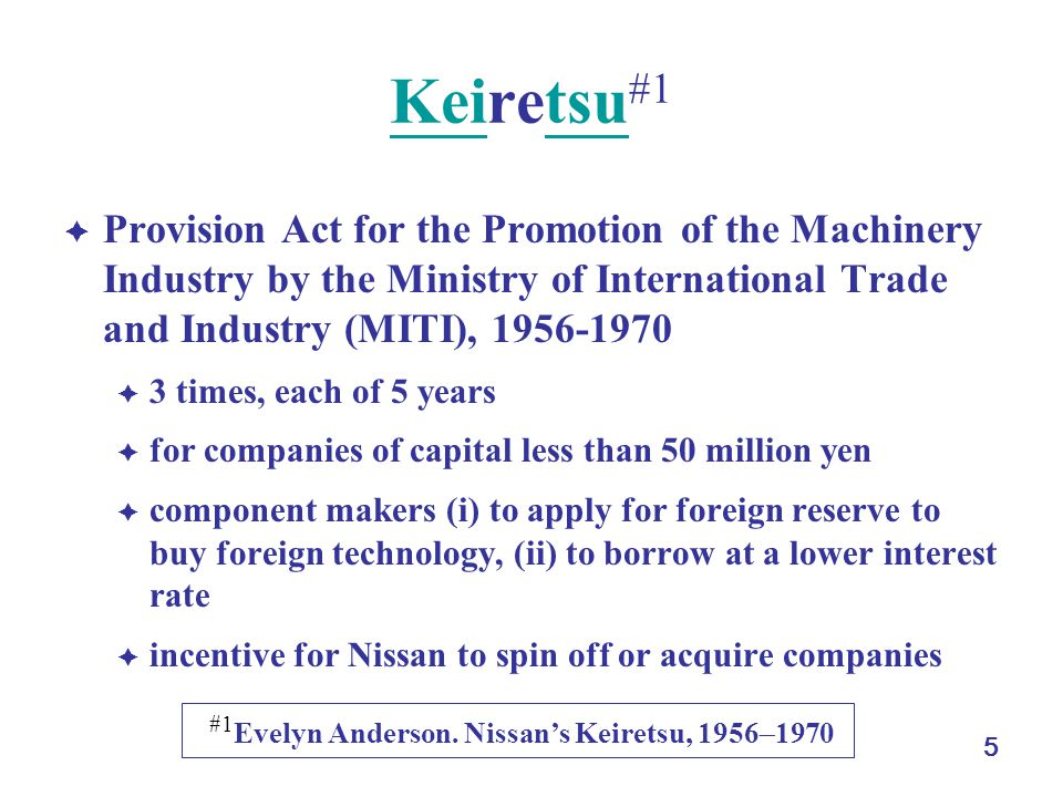 5 KeiKeiretsu #1tsu  Provision Act for the Promotion of the Machinery Industry by the Ministry of International Trade and Industry (MITI), 1956-1970  3 times, each of 5 years  for companies of capital less than 50 million yen  component makers (i) to apply for foreign reserve to buy foreign technology, (ii) to borrow at a lower interest rate  incentive for Nissan to spin off or acquire companies #1 Evelyn Anderson.