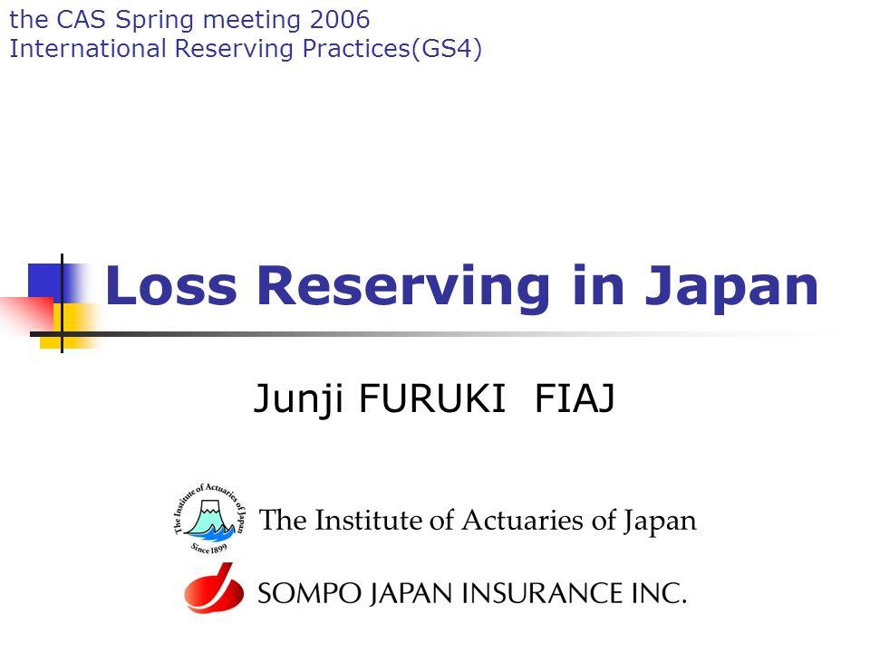 the CAS Spring meeting 2006 International Reserving Practices(GS4) Loss Reserving in Japan Junji FURUKI FIAJ The Institute of Actuaries of Japan