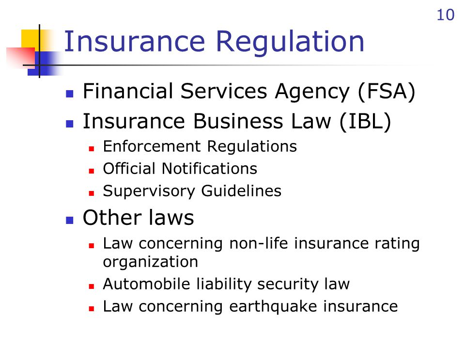 10 Insurance Regulation Financial Services Agency (FSA) Insurance Business Law (IBL) Enforcement Regulations Official Notifications Supervisory Guidelines Other laws Law concerning non-life insurance rating organization Automobile liability security law Law concerning earthquake insurance