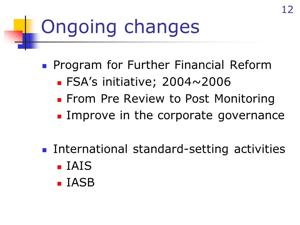 12 Ongoing changes Program for Further Financial Reform FSA's initiative; 2004~2006 From Pre Review to Post Monitoring Improve in the corporate governance International standard-setting activities IAIS IASB
