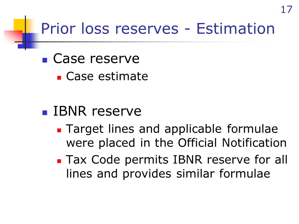17 Prior loss reserves - Estimation Case reserve Case estimate IBNR reserve Target lines and applicable formulae were placed in the Official Notificat