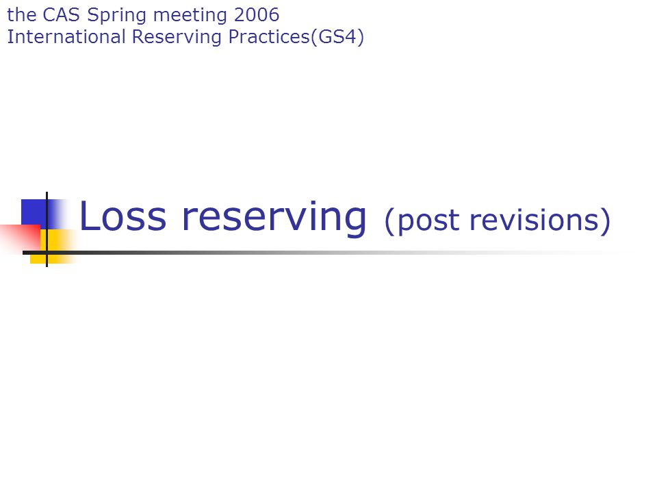 the CAS Spring meeting 2006 International Reserving Practices(GS4) Loss reserving (post revisions)