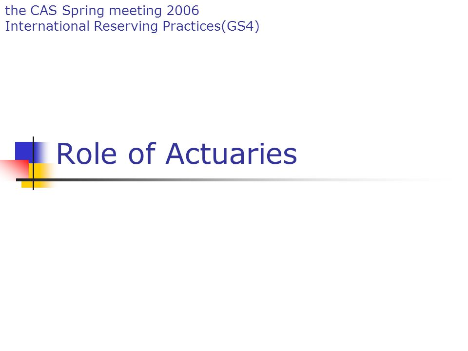 the CAS Spring meeting 2006 International Reserving Practices(GS4) Role of Actuaries