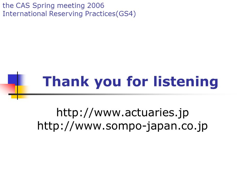 the CAS Spring meeting 2006 International Reserving Practices(GS4) Thank you for listening http://www.actuaries.jp http://www.sompo-japan.co.jp